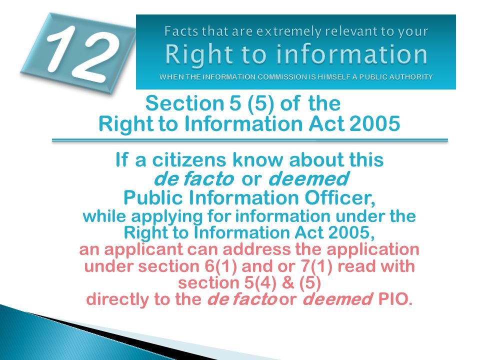 Section 5 (5) of the Right to Information Act 2005 If a citizens know about this de facto or deemed Public Information Officer, while applying for information under the Right to Information Act 2005, an applicant can address the application under section 6(1) and or 7(1) read with section 5(4) & (5) directly to the de facto or deemed PIO.