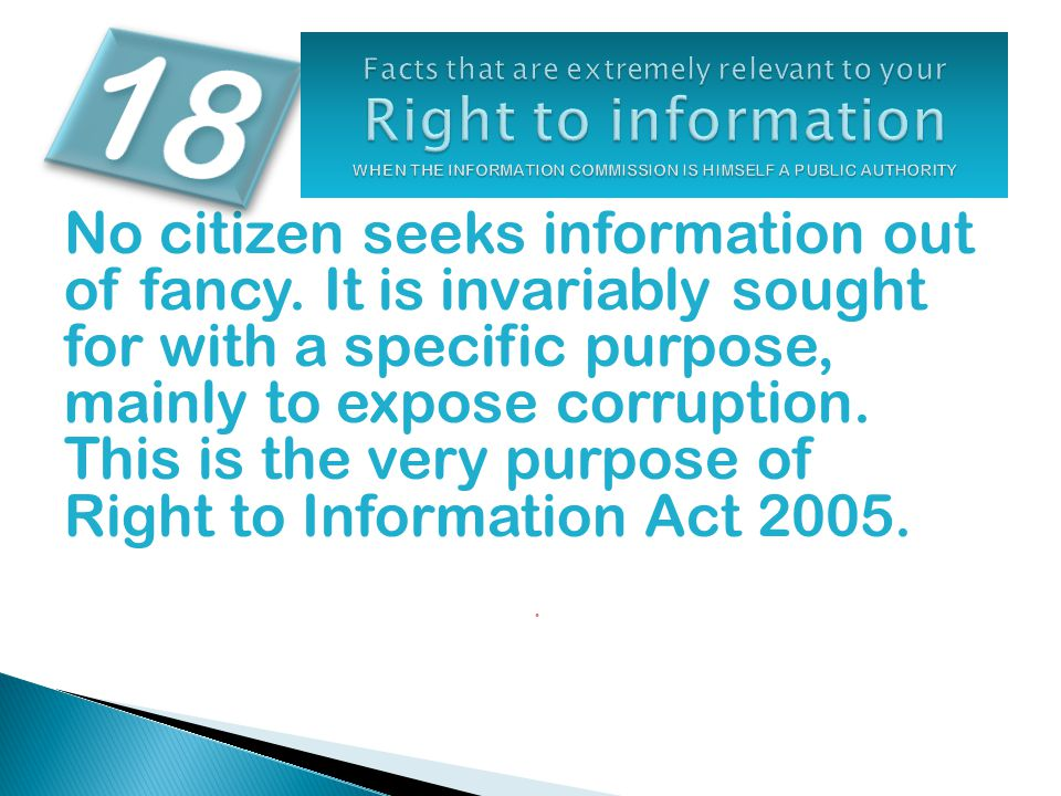 No citizen seeks information out of fancy. It is invariably sought for with a specific purpose, mainly to expose corruption. This is the very purpose