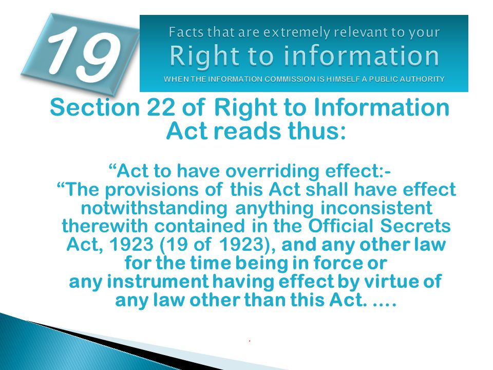 Section 22 of Right to Information Act reads thus: Act to have overriding effect:- The provisions of this Act shall have effect notwithstanding anything inconsistent therewith contained in the Official Secrets Act, 1923 (19 of 1923), and any other law for the time being in force or any instrument having effect by virtue of any law other than this Act.