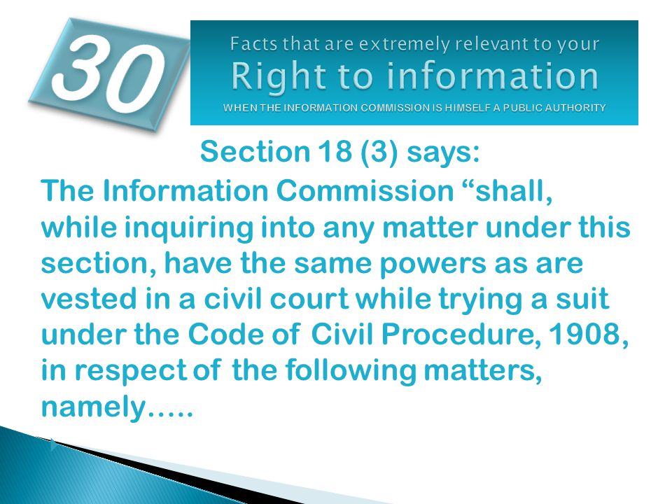 Section 18 (3) says: The Information Commission shall, while inquiring into any matter under this section, have the same powers as are vested in a civil court while trying a suit under the Code of Civil Procedure, 1908, in respect of the following matters, namely…..