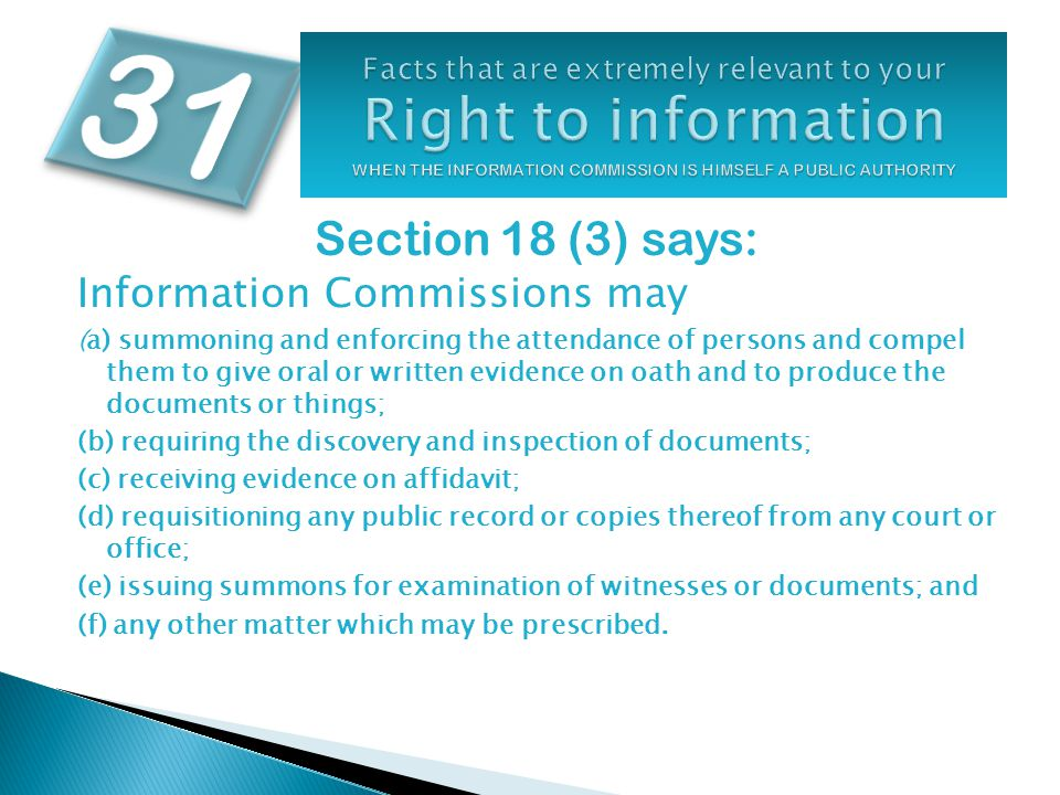 Section 18 (3) says: Information Commissions may (a) summoning and enforcing the attendance of persons and compel them to give oral or written evidence on oath and to produce the documents or things; (b) requiring the discovery and inspection of documents; (c) receiving evidence on affidavit; (d) requisitioning any public record or copies thereof from any court or office; (e) issuing summons for examination of witnesses or documents; and (f) any other matter which may be prescribed.