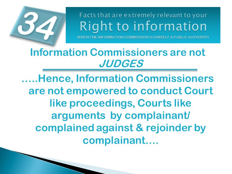 Information Commissioners are not JUDGES …..Hence, Information Commissioners are not empowered to conduct Court like proceedings, Courts like argument