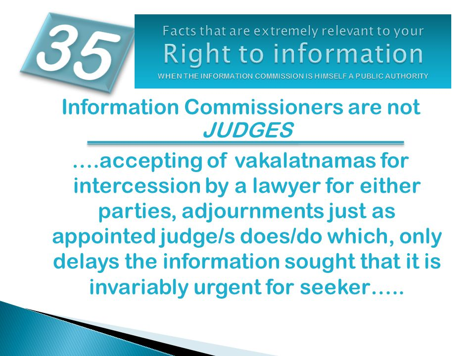 Information Commissioners are not JUDGES ….accepting of vakalatnamas for intercession by a lawyer for either parties, adjournments just as appointed judge/s does/do which, only delays the information sought that it is invariably urgent for seeker…..