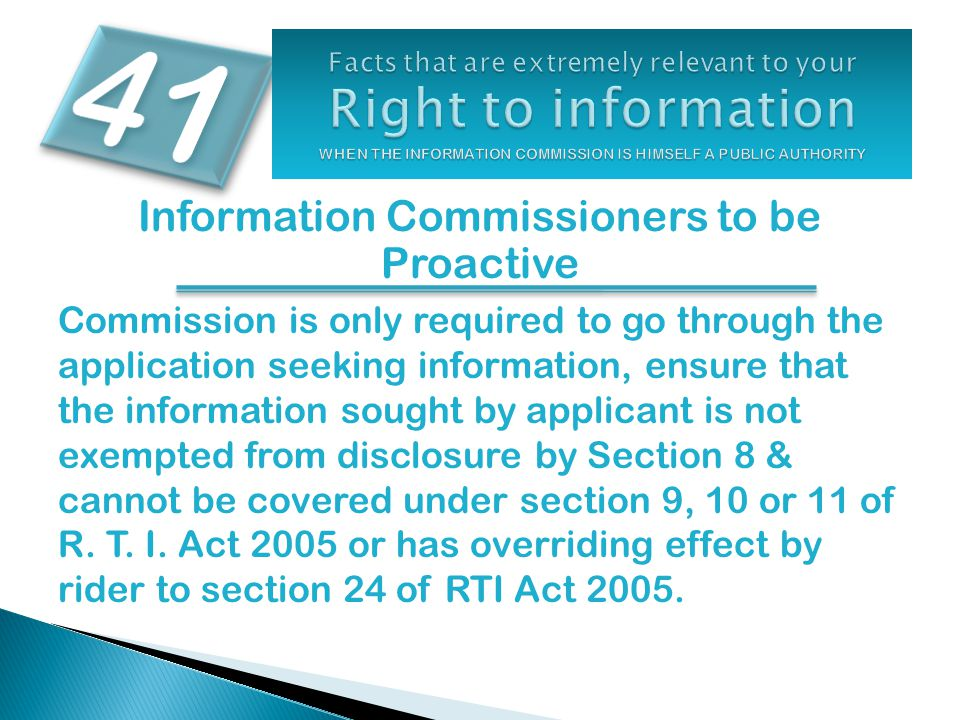Information Commissioners to be Proactive Commission is only required to go through the application seeking information, ensure that the information sought by applicant is not exempted from disclosure by Section 8 & cannot be covered under section 9, 10 or 11 of R.