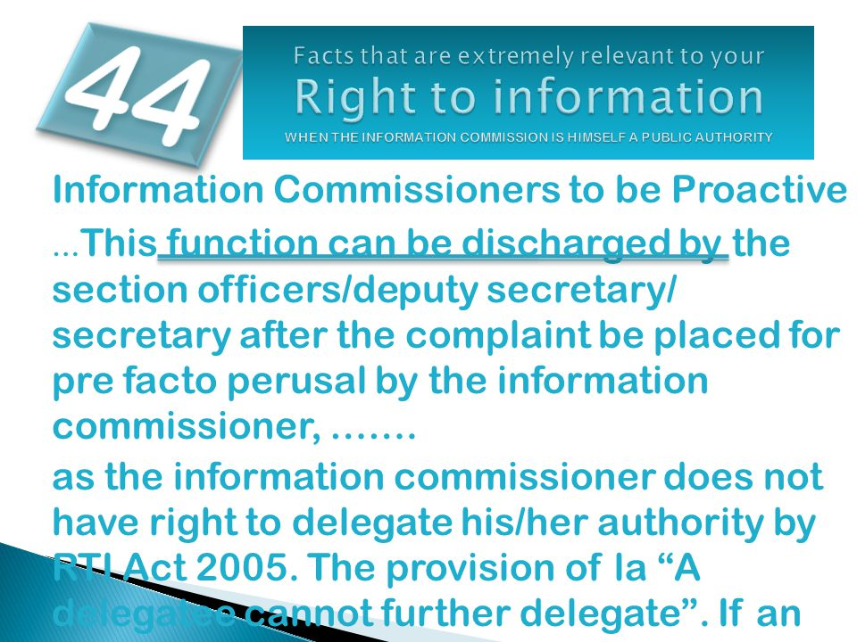 Information Commissioners to be Proactive … This function can be discharged by the section officers/deputy secretary/ secretary after the complaint be placed for pre facto perusal by the information commissioner, …….