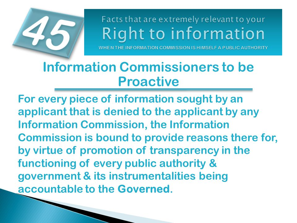 Information Commissioners to be Proactive For every piece of information sought by an applicant that is denied to the applicant by any Information Commission, the Information Commission is bound to provide reasons there for, by virtue of promotion of transparency in the functioning of every public authority & government & its instrumentalities being accountable to the Governed.