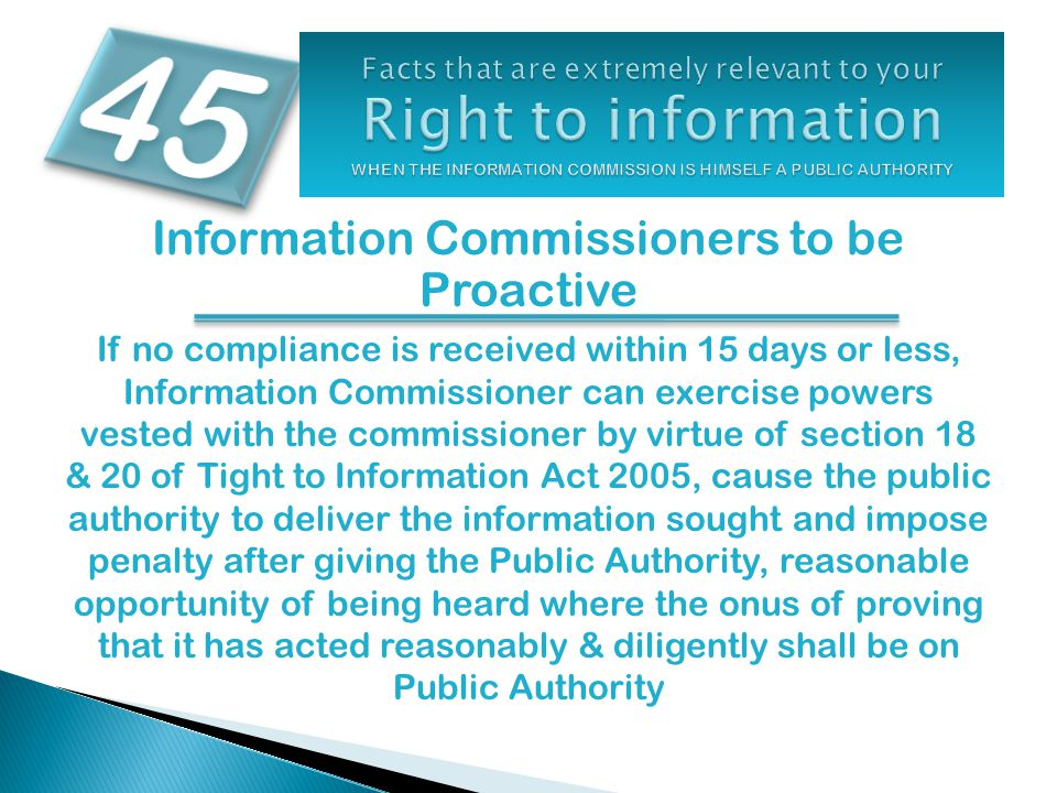 Information Commissioners to be Proactive If no compliance is received within 15 days or less, Information Commissioner can exercise powers vested with the commissioner by virtue of section 18 & 20 of Tight to Information Act 2005, cause the public authority to deliver the information sought and impose penalty after giving the Public Authority, reasonable opportunity of being heard where the onus of proving that it has acted reasonably & diligently shall be on Public Authority