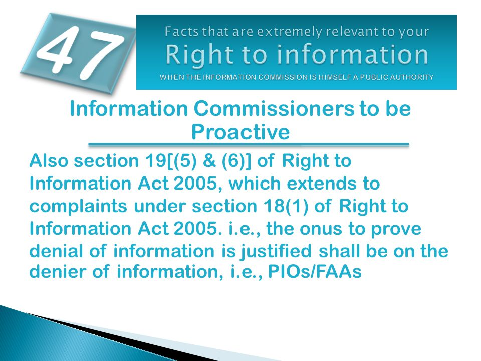 Information Commissioners to be Proactive Also section 19[(5) & (6)] of Right to Information Act 2005, which extends to complaints under section 18(1) of Right to Information Act 2005.