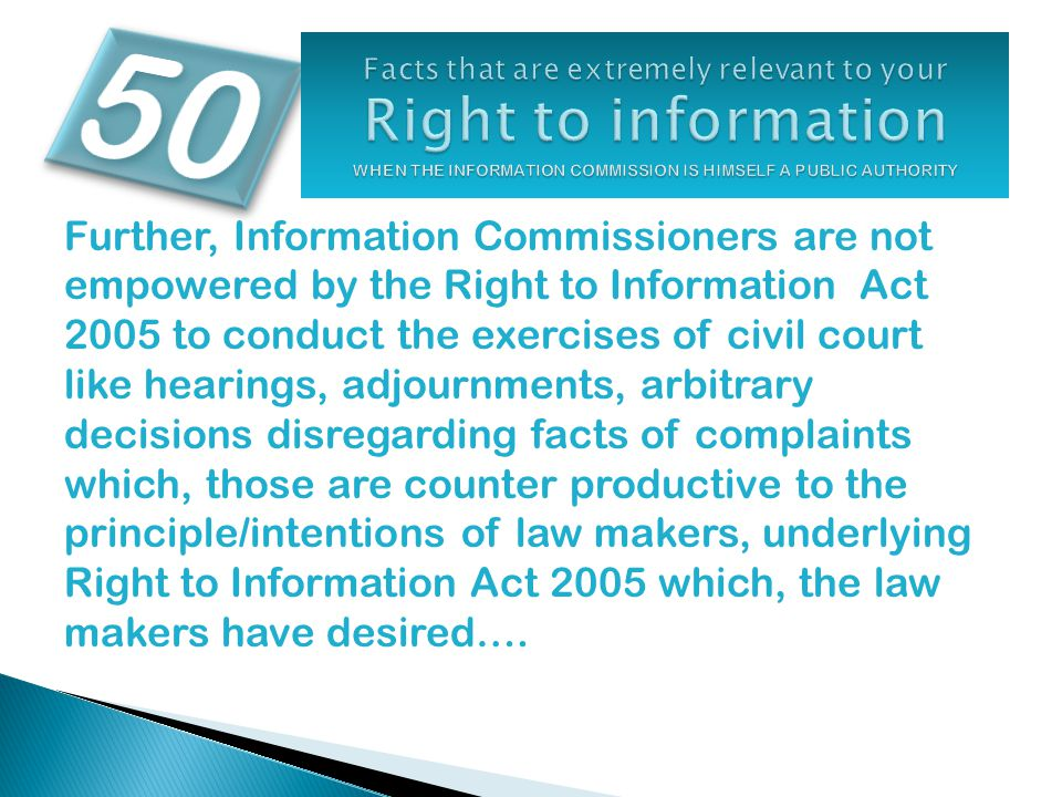 Further, Information Commissioners are not empowered by the Right to Information Act 2005 to conduct the exercises of civil court like hearings, adjou