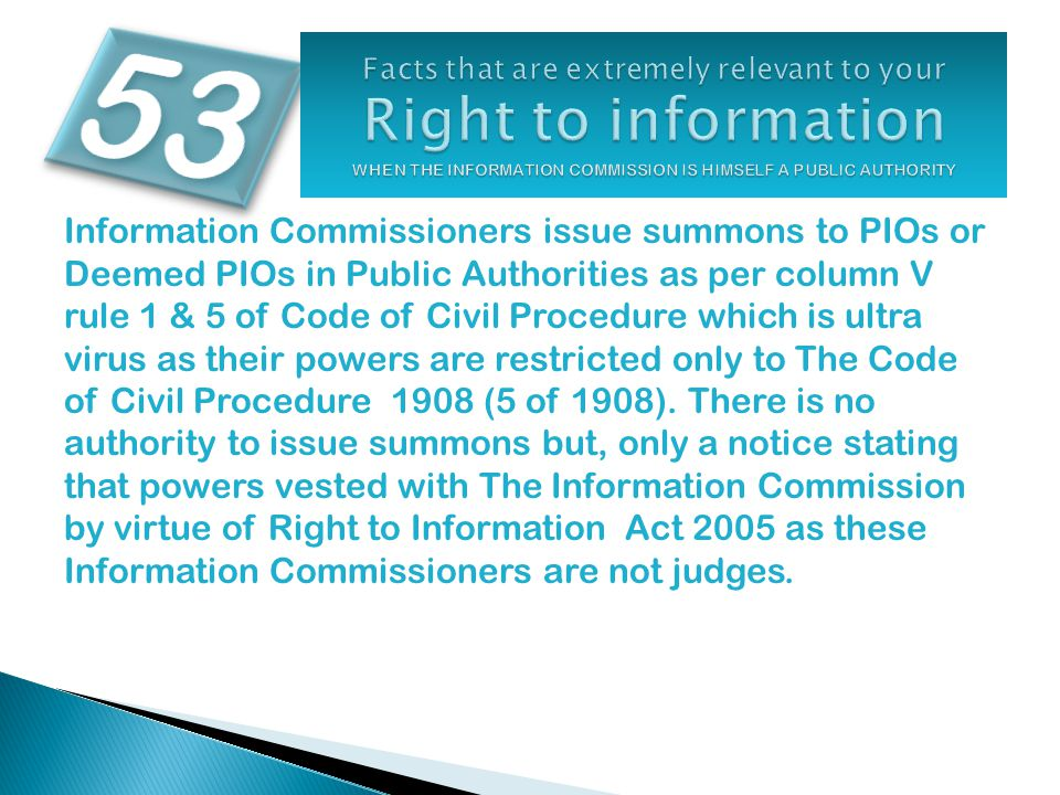 Information Commissioners issue summons to PIOs or Deemed PIOs in Public Authorities as per column V rule 1 & 5 of Code of Civil Procedure which is ultra virus as their powers are restricted only to The Code of Civil Procedure 1908 (5 of 1908).