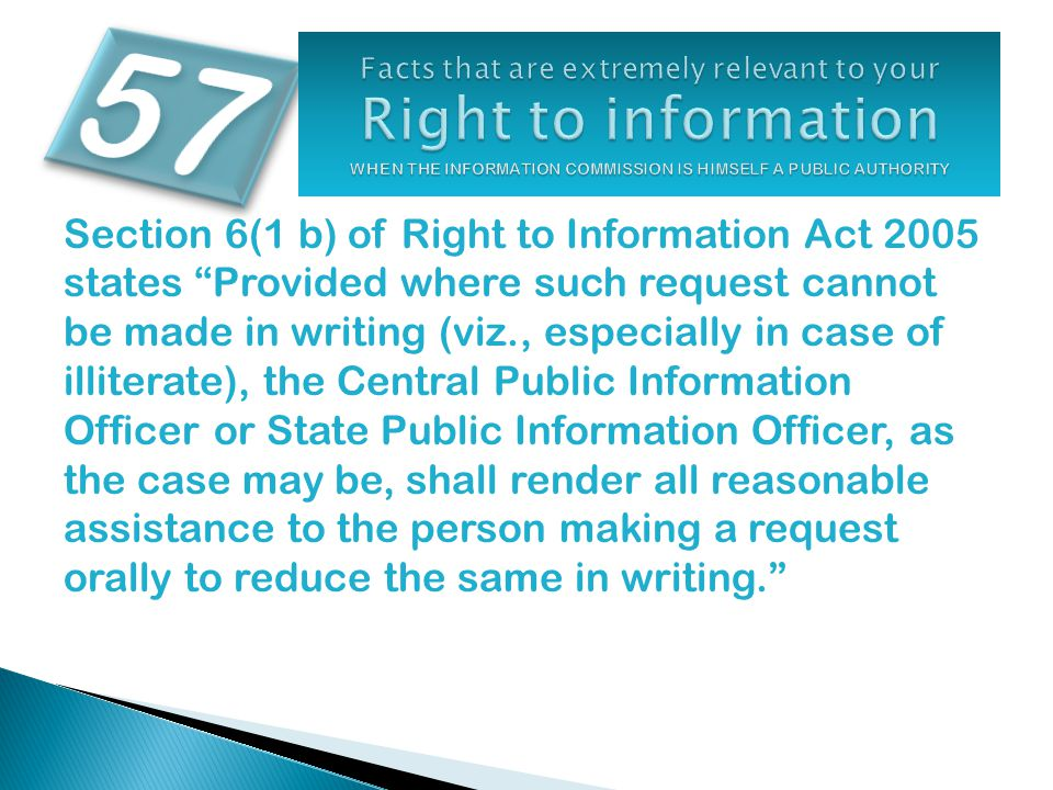Section 6(1 b) of Right to Information Act 2005 states Provided where such request cannot be made in writing (viz., especially in case of illiterate), the Central Public Information Officer or State Public Information Officer, as the case may be, shall render all reasonable assistance to the person making a request orally to reduce the same in writing.