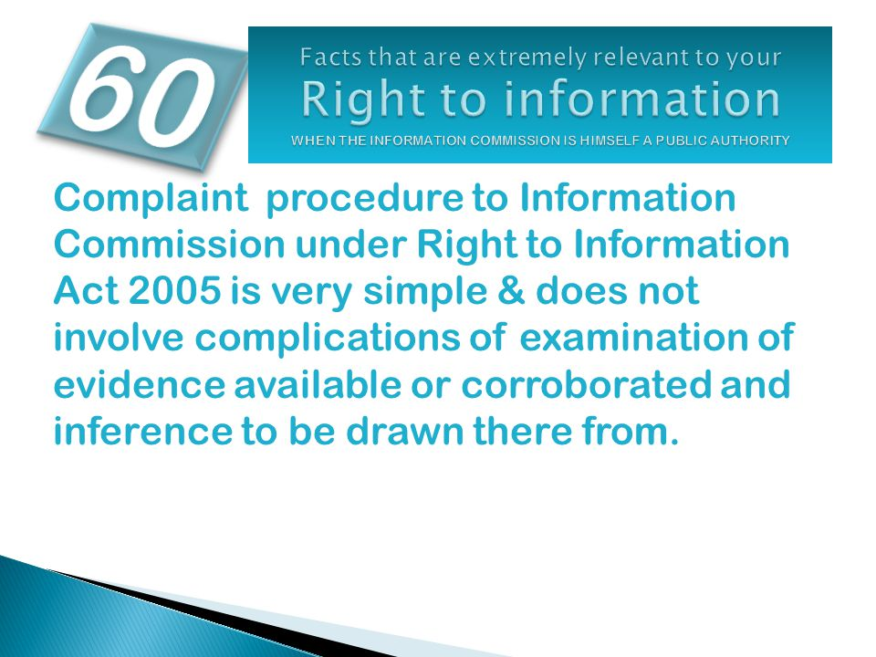 Complaint procedure to Information Commission under Right to Information Act 2005 is very simple & does not involve complications of examination of evidence available or corroborated and inference to be drawn there from.