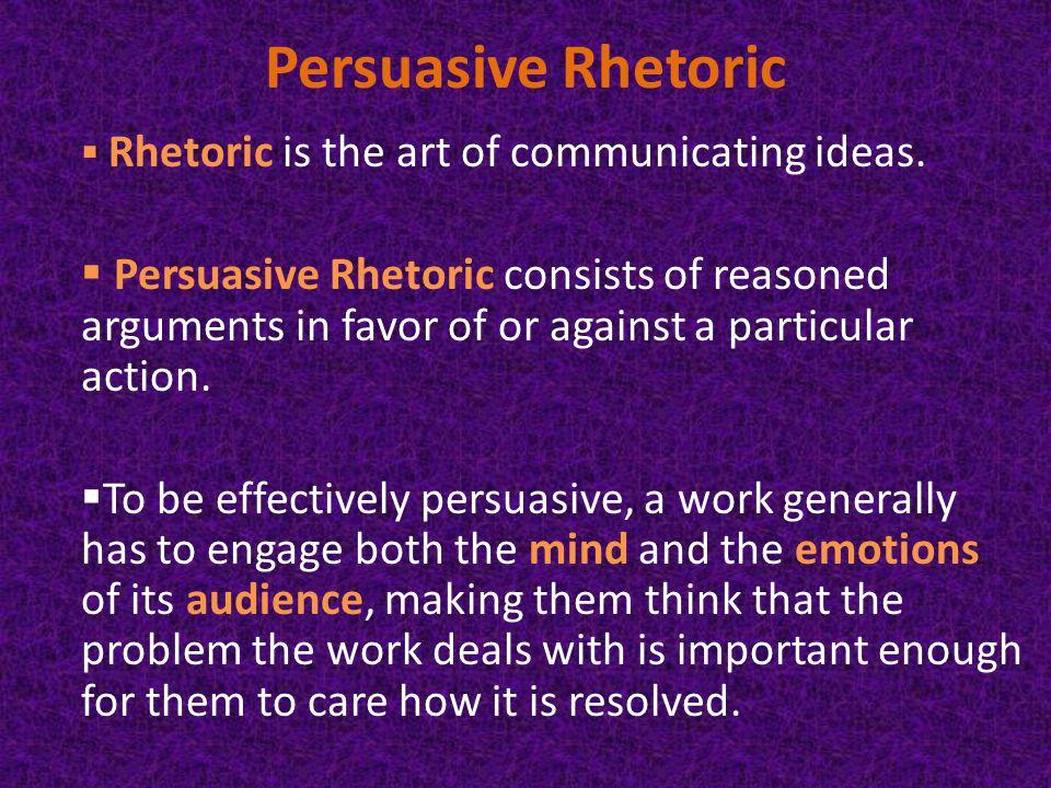 Persuasive Rhetoric  Rhetoric is the art of communicating ideas.