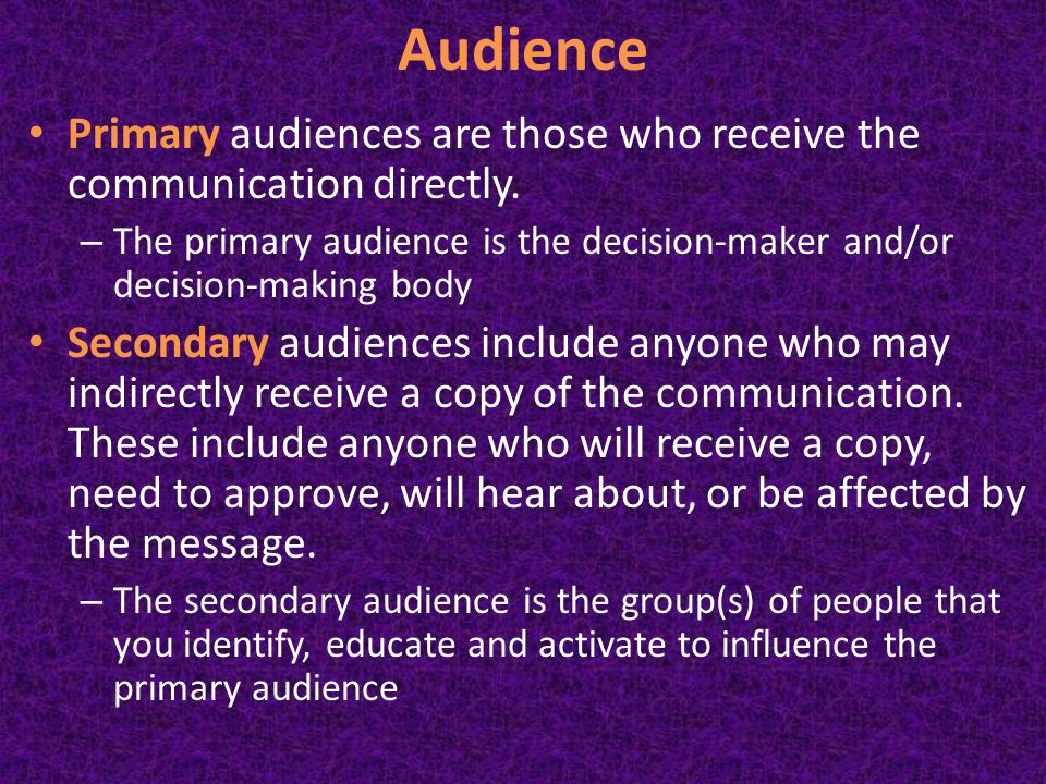 Audience Primary audiences are those who receive the communication directly.