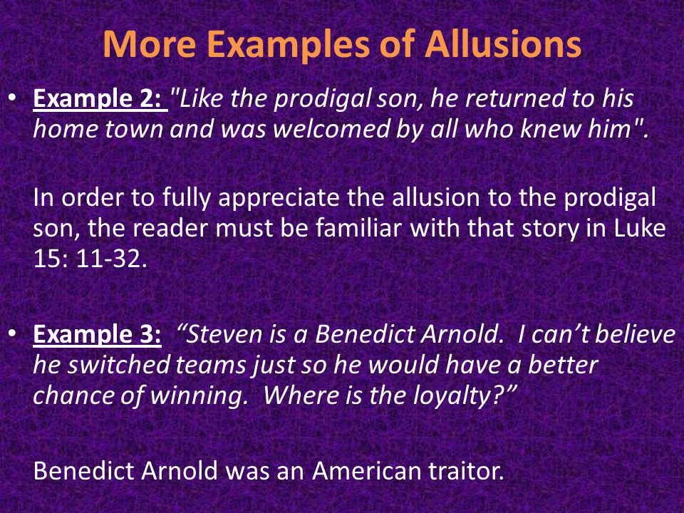 More Examples of Allusions Example 2: Like the prodigal son, he returned to his home town and was welcomed by all who knew him .