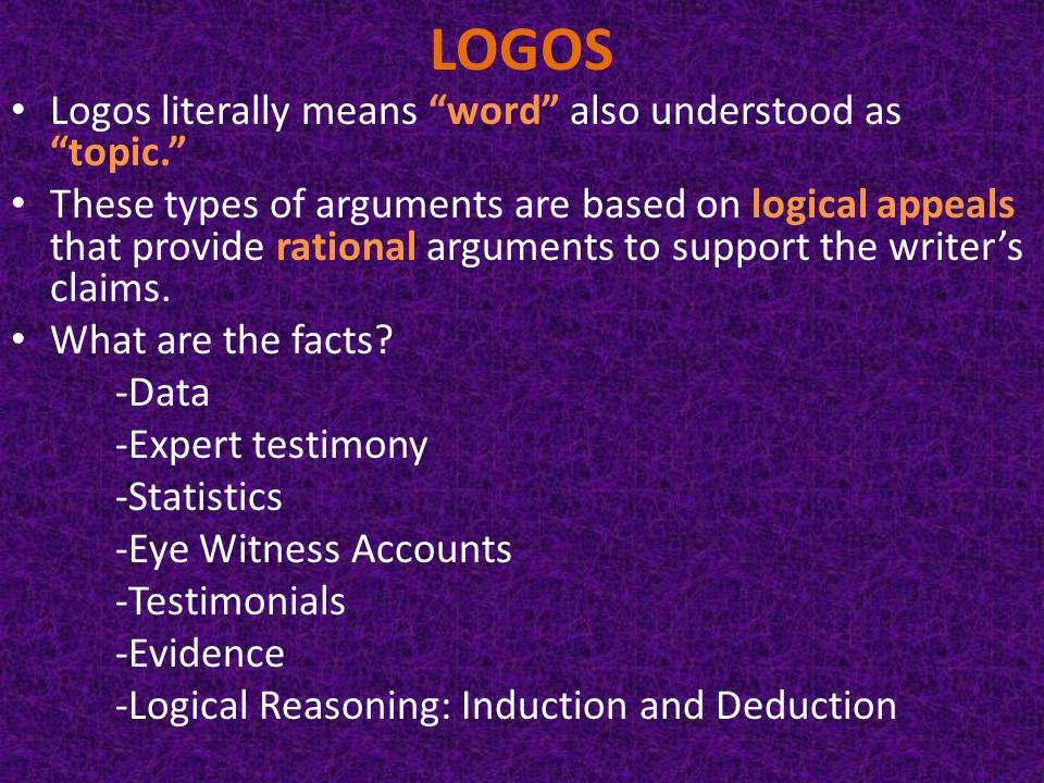 LOGOS Logos literally means word also understood as topic. These types of arguments are based on logical appeals that provide rational arguments to support the writer's claims.
