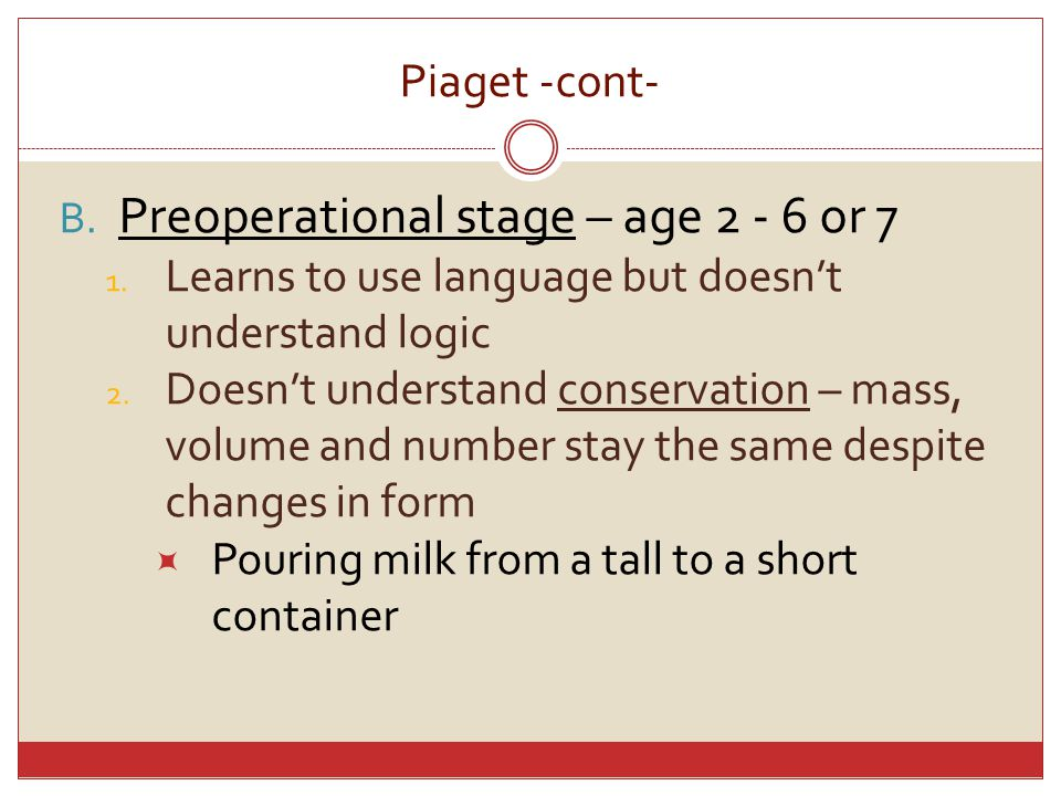 Piaget -cont- B.Preoperational stage – age 2 - 6 or 7 1.