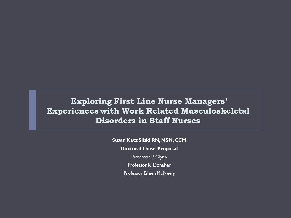 Exploring First Line Nurse Managers' Experiences with Work Related Musculoskeletal Disorders in Staff Nurses Susan Katz Sliski RN, MSN, CCM Doctoral Thesis Proposal Professor P.