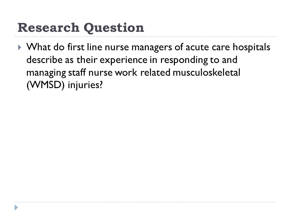Research Question  What do first line nurse managers of acute care hospitals describe as their experience in responding to and managing staff nurse work related musculoskeletal (WMSD) injuries?