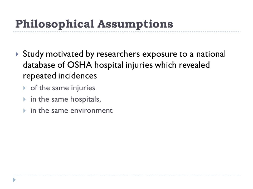 Philosophical Assumptions  Study motivated by researchers exposure to a national database of OSHA hospital injuries which revealed repeated incidences  of the same injuries  in the same hospitals,  in the same environment