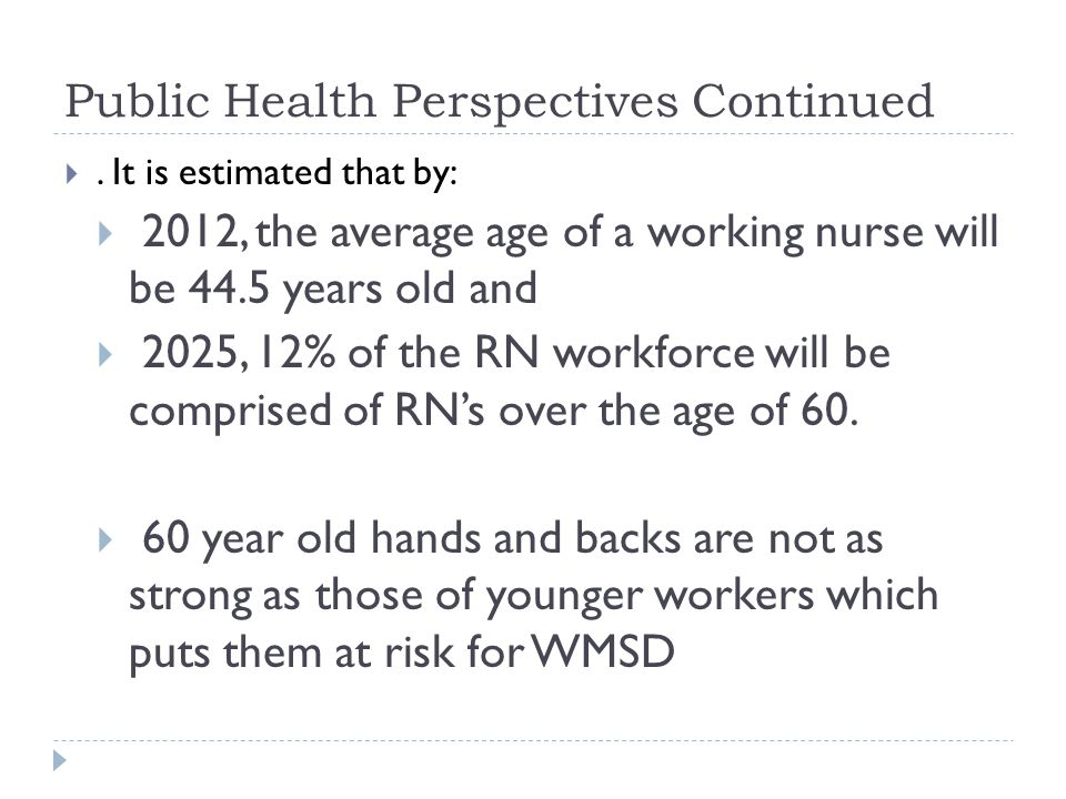 Public Health Perspectives Continued . It is estimated that by:  2012, the average age of a working nurse will be 44.5 years old and  2025, 12% of