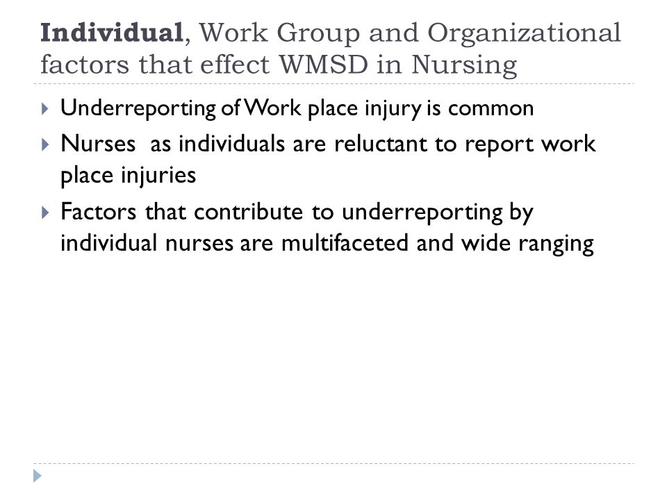 Individual, Work Group and Organizational factors that effect WMSD in Nursing  Underreporting of Work place injury is common  Nurses as individuals