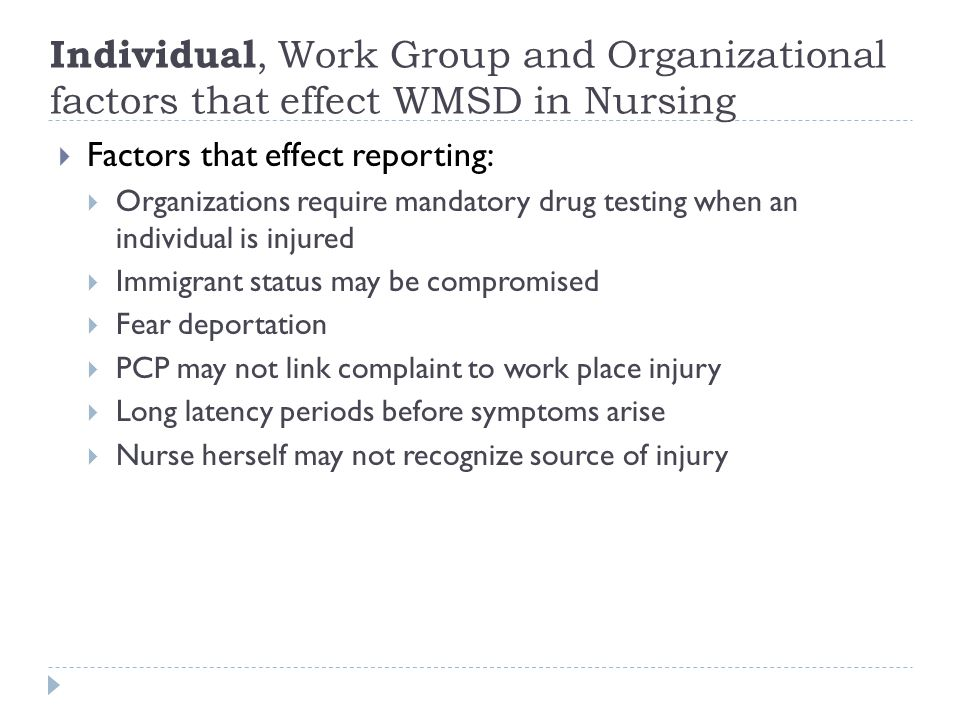 Individual, Work Group and Organizational factors that effect WMSD in Nursing  Factors that effect reporting:  Organizations require mandatory drug testing when an individual is injured  Immigrant status may be compromised  Fear deportation  PCP may not link complaint to work place injury  Long latency periods before symptoms arise  Nurse herself may not recognize source of injury