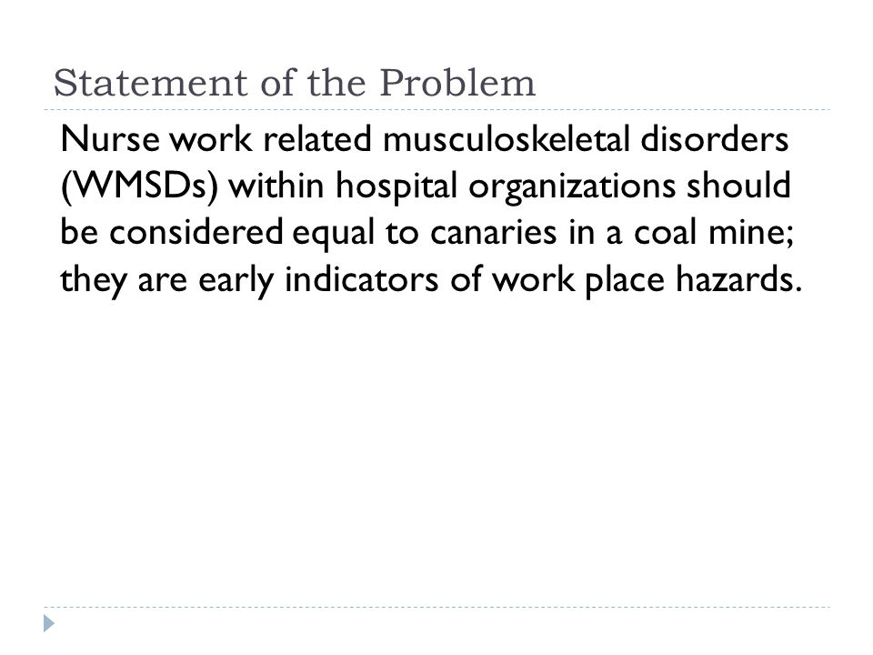 Statement of the Problem Nurse work related musculoskeletal disorders (WMSDs) within hospital organizations should be considered equal to canaries in a coal mine; they are early indicators of work place hazards.