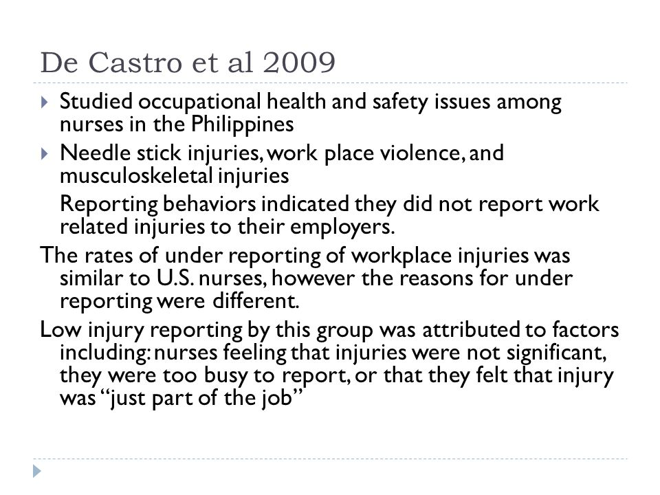 De Castro et al 2009  Studied occupational health and safety issues among nurses in the Philippines  Needle stick injuries, work place violence, and musculoskeletal injuries Reporting behaviors indicated they did not report work related injuries to their employers.