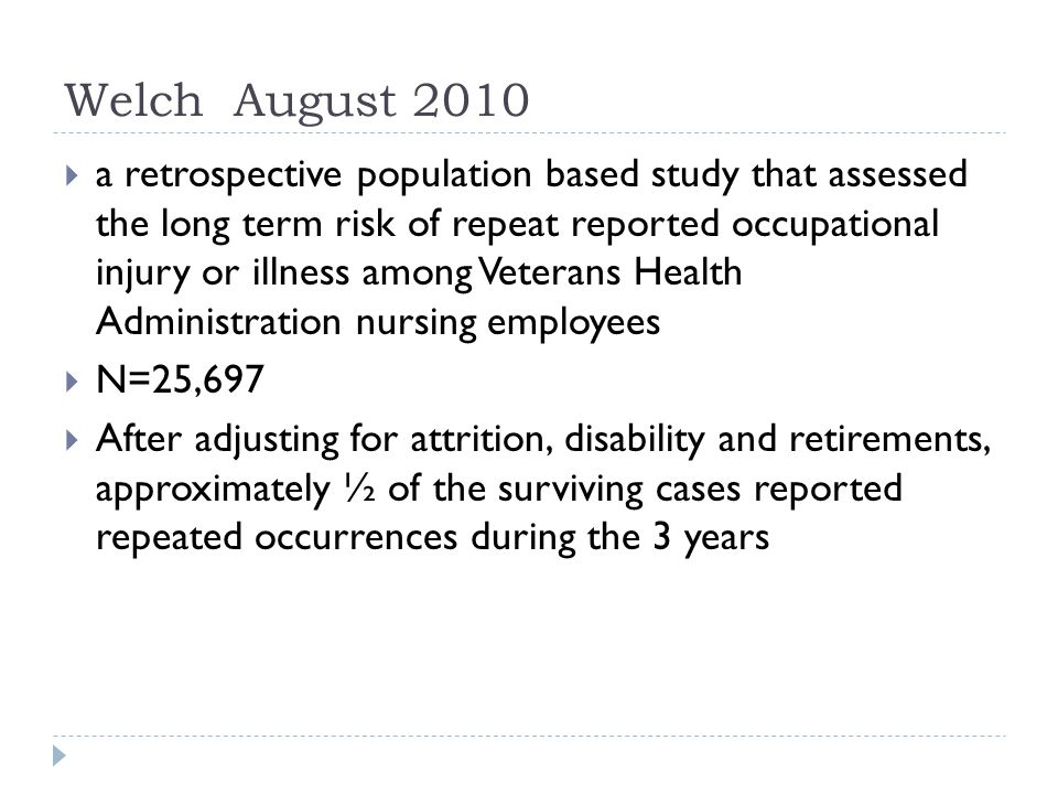 Welch August 2010  a retrospective population based study that assessed the long term risk of repeat reported occupational injury or illness among Veterans Health Administration nursing employees  N=25,697  After adjusting for attrition, disability and retirements, approximately ½ of the surviving cases reported repeated occurrences during the 3 years