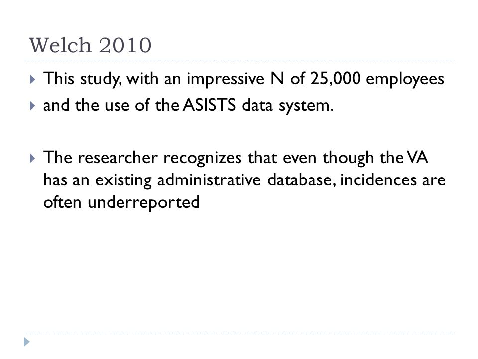 Welch 2010  This study, with an impressive N of 25,000 employees  and the use of the ASISTS data system.  The researcher recognizes that even thoug