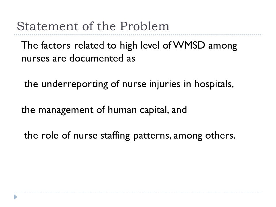 Statement of the Problem The factors related to high level of WMSD among nurses are documented as the underreporting of nurse injuries in hospitals, the management of human capital, and the role of nurse staffing patterns, among others.