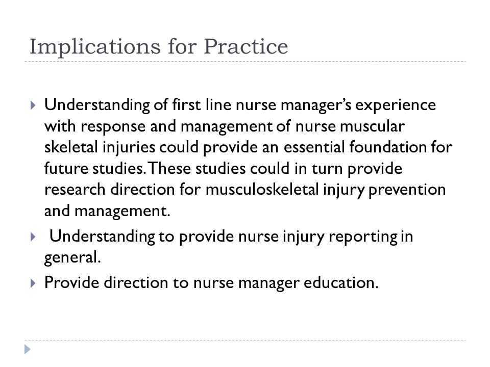 Implications for Practice  Understanding of first line nurse manager's experience with response and management of nurse muscular skeletal injuries co