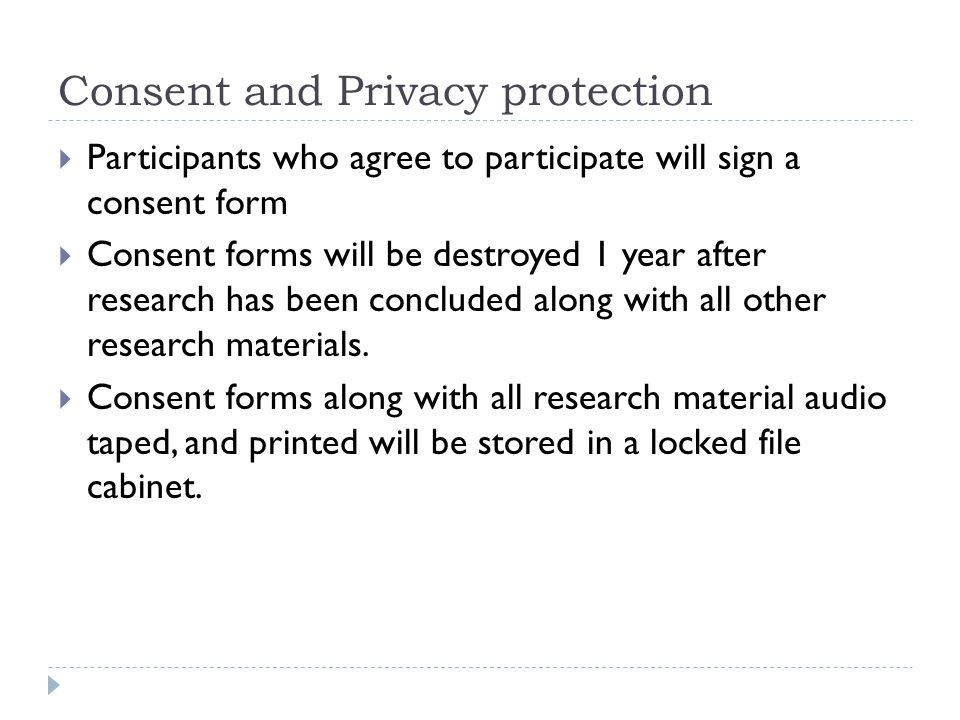 Consent and Privacy protection  Participants who agree to participate will sign a consent form  Consent forms will be destroyed 1 year after research has been concluded along with all other research materials.