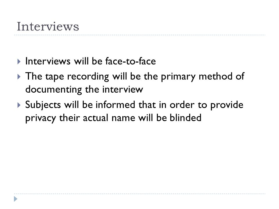 Interviews  Interviews will be face-to-face  The tape recording will be the primary method of documenting the interview  Subjects will be informed