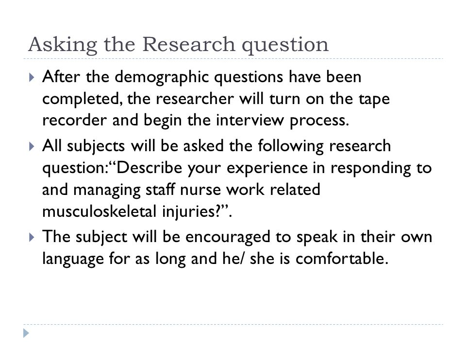 Asking the Research question  After the demographic questions have been completed, the researcher will turn on the tape recorder and begin the interview process.