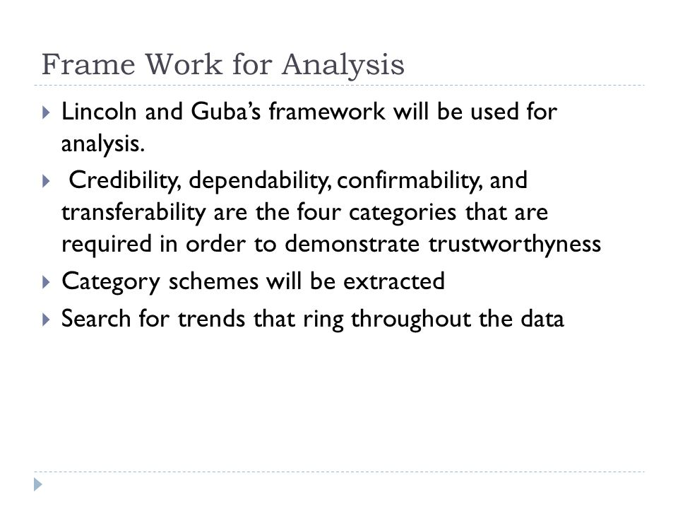 Frame Work for Analysis  Lincoln and Guba's framework will be used for analysis.