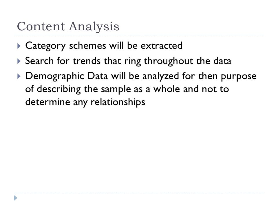 Content Analysis  Category schemes will be extracted  Search for trends that ring throughout the data  Demographic Data will be analyzed for then purpose of describing the sample as a whole and not to determine any relationships