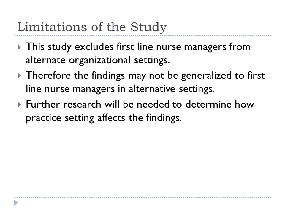 Limitations of the Study  This study excludes first line nurse managers from alternate organizational settings.  Therefore the findings may not be g