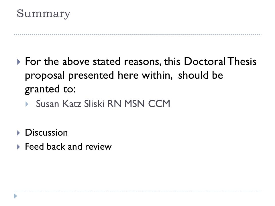 Summary  For the above stated reasons, this Doctoral Thesis proposal presented here within, should be granted to:  Susan Katz Sliski RN MSN CCM  Di