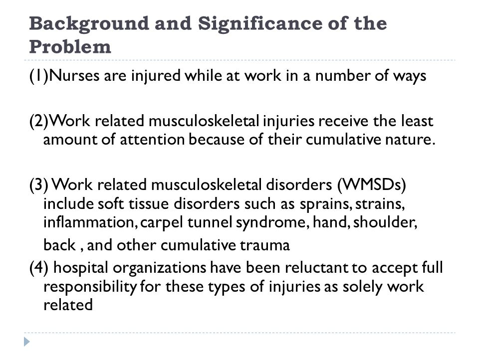Background and Significance of the Problem (1)Nurses are injured while at work in a number of ways (2)Work related musculoskeletal injuries receive th