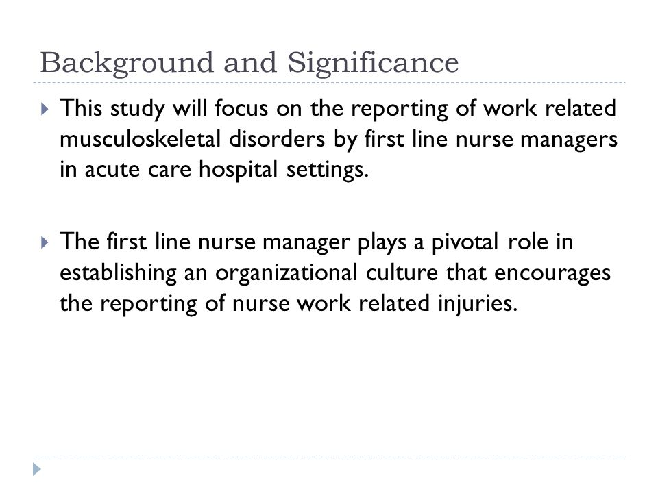 Background and Significance  This study will focus on the reporting of work related musculoskeletal disorders by first line nurse managers in acute c