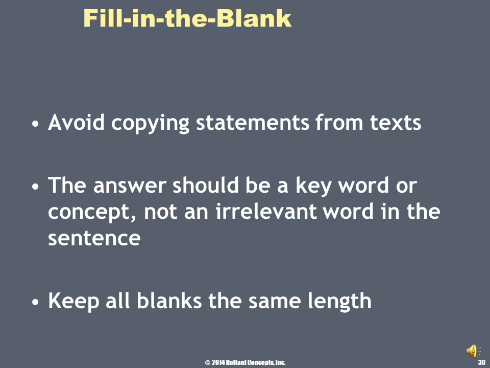 © 2014 Rollant Concepts, Inc. Fill-in-the-Blank Incomplete sentences the blank should be at the end of the sentence Use one or two blanks at the most