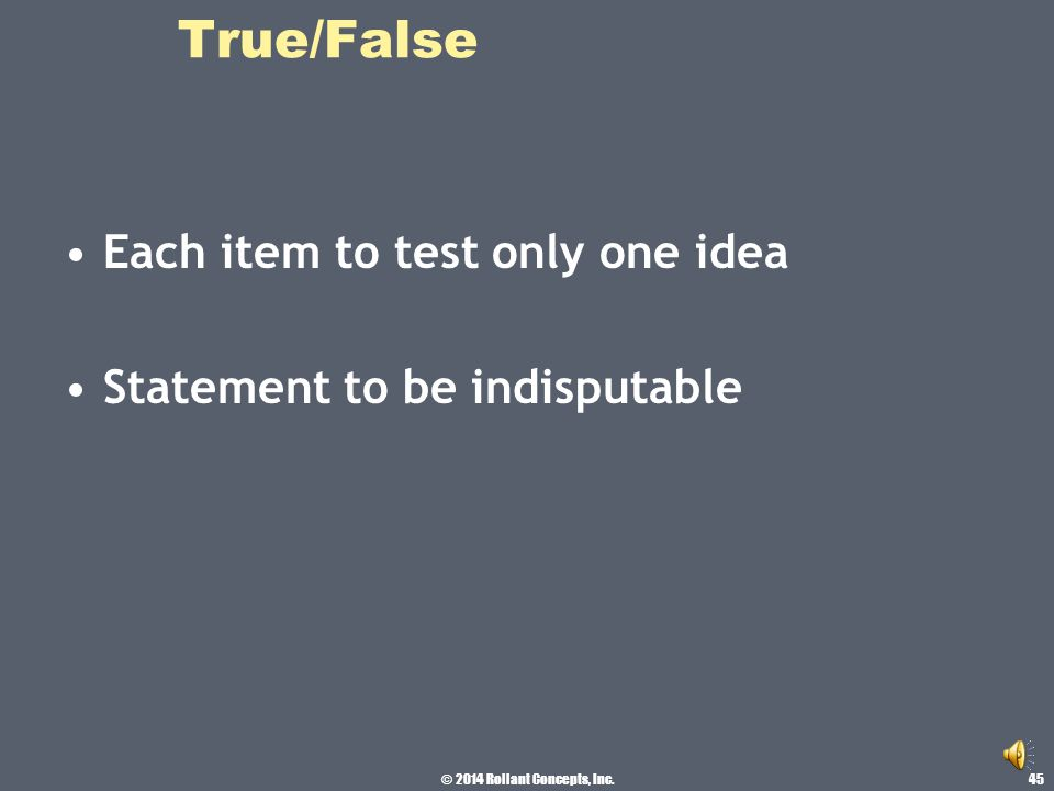 © 2014 Rollant Concepts, Inc. True/False Write first draft, put to side, review later Every Q should test both content and a course objective 44