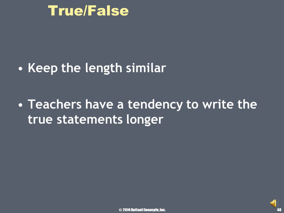 © 2014 Rollant Concepts, Inc. True/False Have approximately equal number of T and F as correct answers on the test. False items are more discriminatin