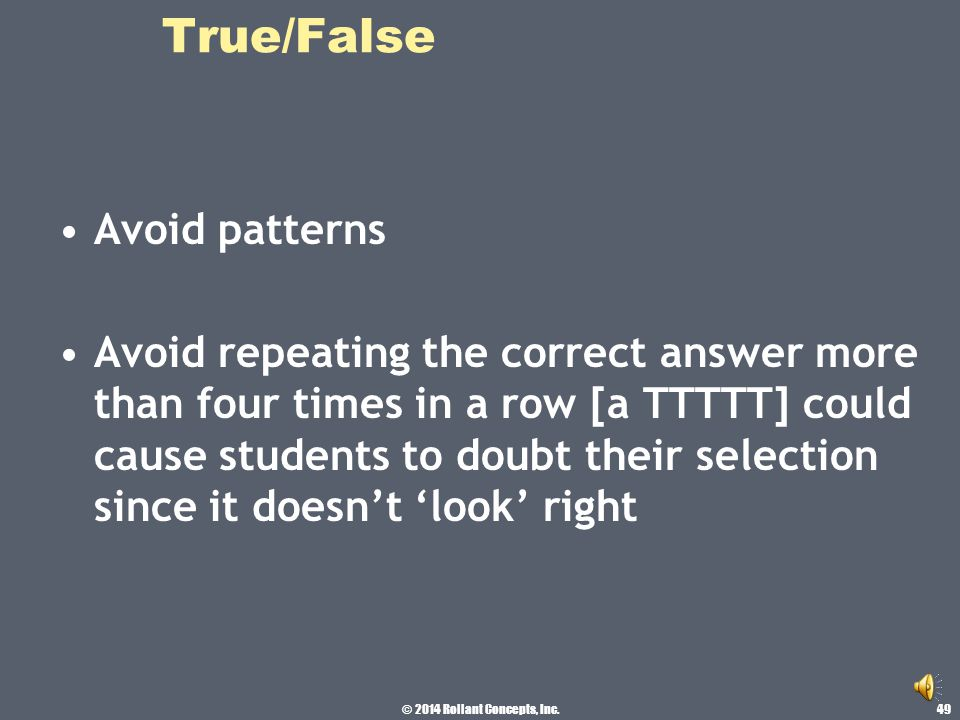 © 2014 Rollant Concepts, Inc. True/False Keep the length similar Teachers have a tendency to write the true statements longer 48