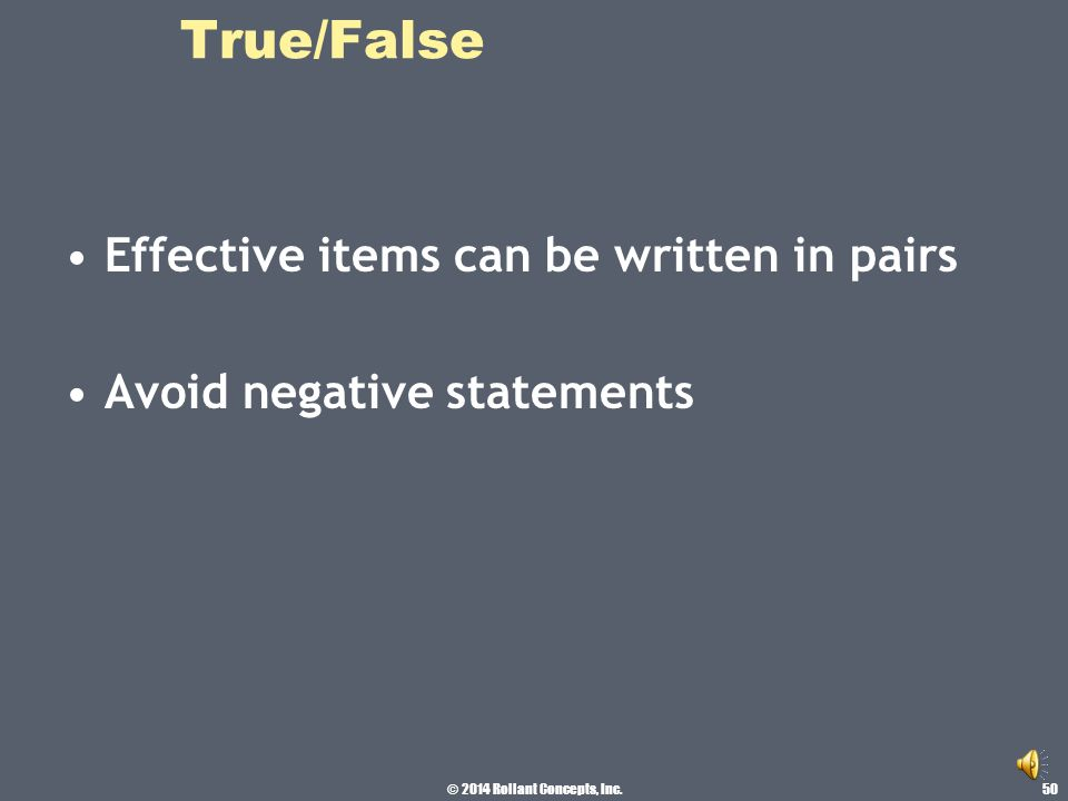 © 2014 Rollant Concepts, Inc. True/False Avoid patterns Avoid repeating the correct answer more than four times in a row [a TTTTT] could cause student