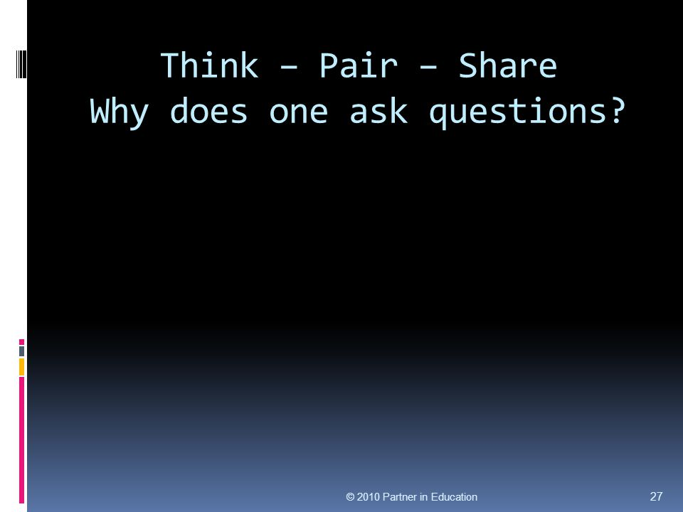Think – Pair – Share Why does one ask questions? © 2010 Partner in Education 27