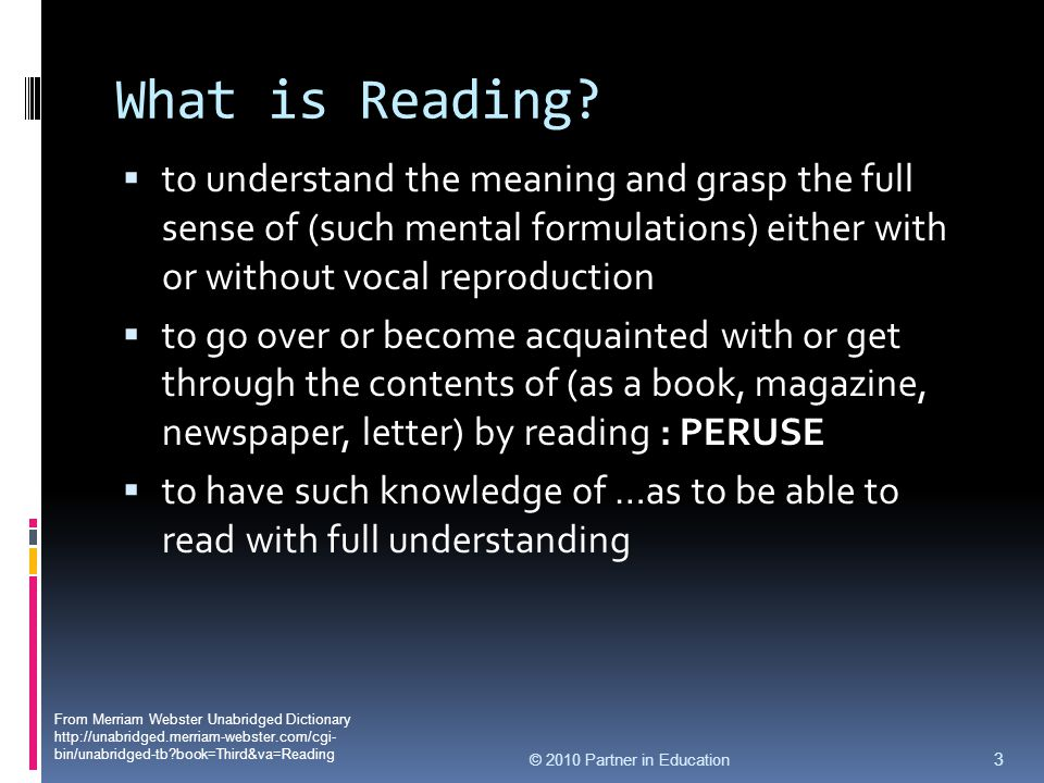 What is Reading?  to understand the meaning and grasp the full sense of (such mental formulations) either with or without vocal reproduction  to go