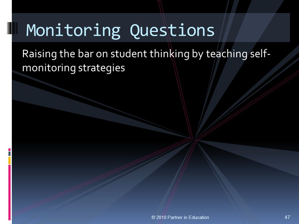 Raising the bar on student thinking by teaching self- monitoring strategies © 2010 Partner in Education 47 Monitoring Questions